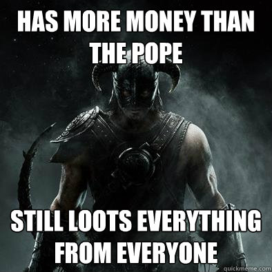 Has more money than the pope still loots everything from everyone - Has more money than the pope still loots everything from everyone  Sounds like Skyrim