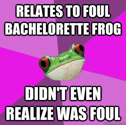 Relates to Foul Bachelorette Frog Didn't even realize was foul - Relates to Foul Bachelorette Frog Didn't even realize was foul  Foul Bachelorette Frog