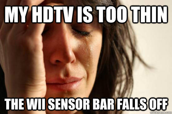 My HDTV is too thin The Wii sensor bar falls off - My HDTV is too thin The Wii sensor bar falls off  First World Problems