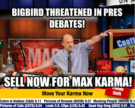 Bigbird threatened in pres debates! Sell now for Max Karma!  Mad Karma with Jim Cramer