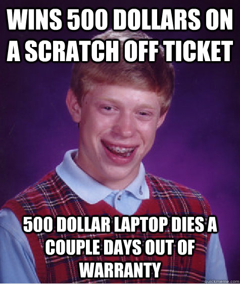 wins 500 dollars on a scratch off ticket 500 dollar laptop dies a couple days out of warranty   Bad Luck Brian