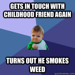 Gets in touch with childhood friend again turns out he smokes weed  succes kid