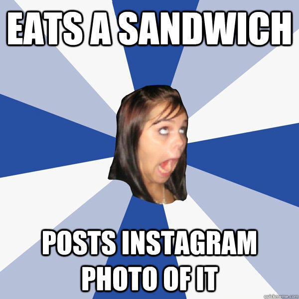 eats a sandwich posts instagram photo of it   Annoying Facebook Girl