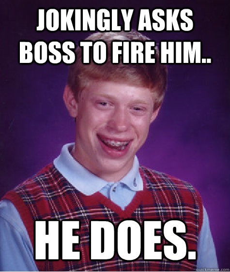 Jokingly asks boss to fire him.. He does. - Jokingly asks boss to fire him.. He does.  Bad Luck Brian