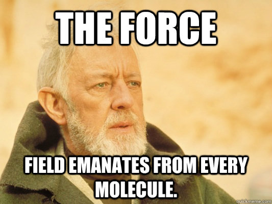 The force field emanates from every molecule. - The force field emanates from every molecule.  Obi Wan