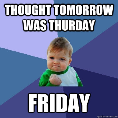 thought tomorrow was thurday friday - thought tomorrow was thurday friday  Success Kid