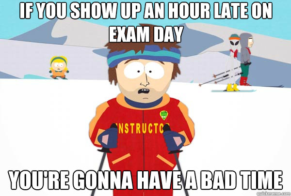 If you show up an hour late on exam day You're gonna have a bad time - If you show up an hour late on exam day You're gonna have a bad time  Super Cool Ski Instructor