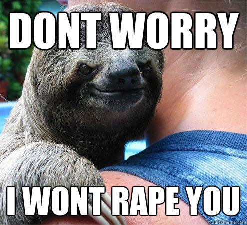 dont worry i wont rape you - dont worry i wont rape you  Suspiciously Evil Sloth