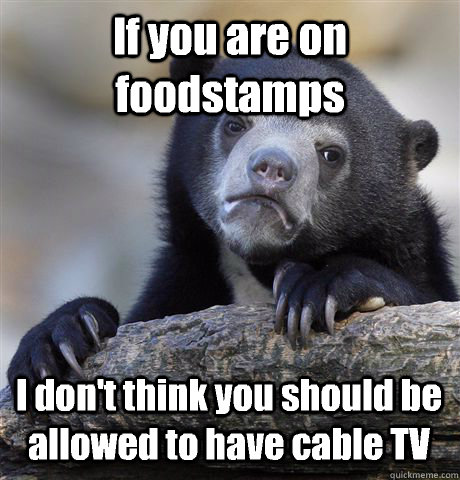 If you are on foodstamps I don't think you should be allowed to have cable TV - If you are on foodstamps I don't think you should be allowed to have cable TV  Confession Bear