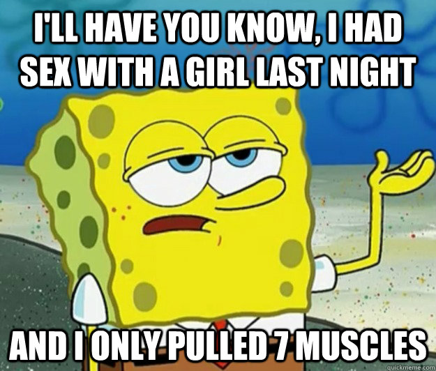 I'll have you know, I had sex with a girl last night And I only pulled 7 muscles - I'll have you know, I had sex with a girl last night And I only pulled 7 muscles  Tough Spongebob