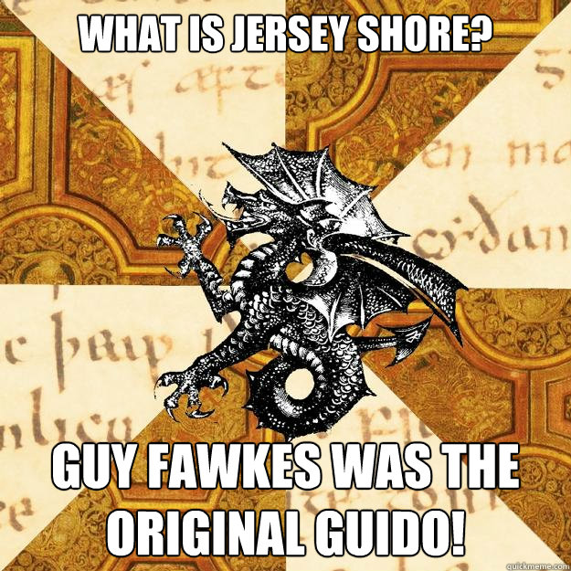 What is Jersey Shore? Guy Fawkes was the original guido!  History Major Heraldic Beast