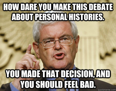 How dare you make this debate about personal histories. you made that decision, and you should feel bad.