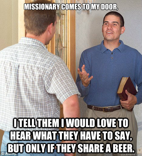 Missionary comes to my door, I tell them I would love to hear what they have to say, but only if they share a beer.