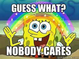 guess what? Nobody cares - guess what? Nobody cares  who cares spongebob