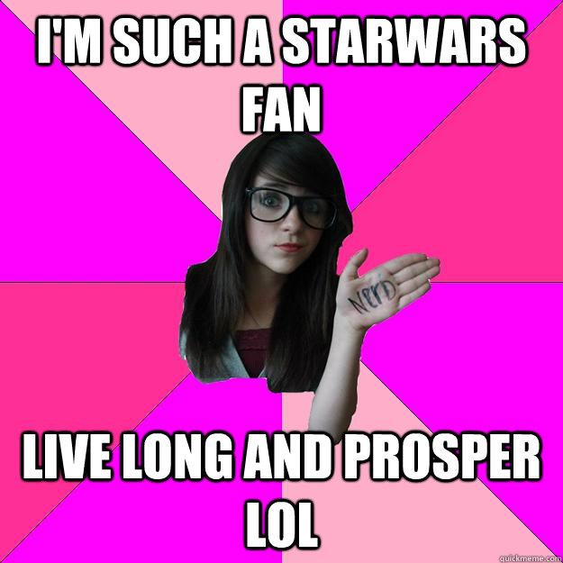 I'M SUCh a starwars fan live long and prosper lol - I'M SUCh a starwars fan live long and prosper lol  Idiot Nerd Girl