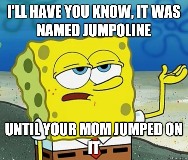 I'll have you know, it was named jumpoline Until your mom jumped on it - I'll have you know, it was named jumpoline Until your mom jumped on it  Tough Spongebob