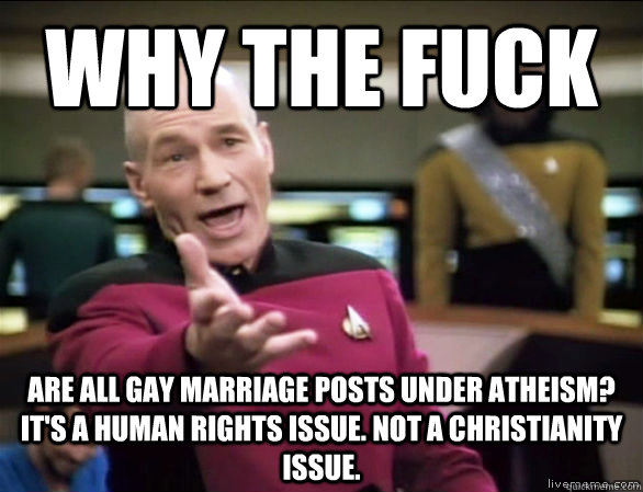 Why the fuck Are all gay marriage posts under atheism? it's a human rights issue. not a christianity issue.  - Why the fuck Are all gay marriage posts under atheism? it's a human rights issue. not a christianity issue.   Annoyed Picard HD