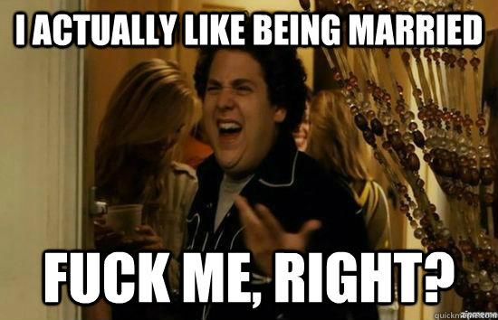 I actually like being married fuck me, Right? - I actually like being married fuck me, Right?  Dont fuck me, right