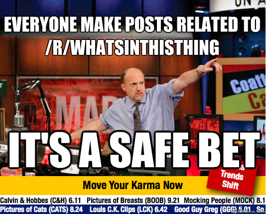 Everyone make posts related to /r/whatsinthisthing  it's a safe bet - Everyone make posts related to /r/whatsinthisthing  it's a safe bet  Mad Karma with Jim Cramer