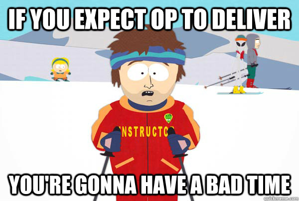 If you expect OP to deliver You're gonna have a bad time - If you expect OP to deliver You're gonna have a bad time  Super Cool Ski Instructor