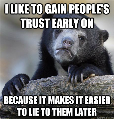 I like to gain people's trust early on because it makes it easier to lie to them later  Confession Bear
