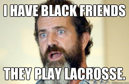 I have black friends They play lacrosse.  Lax Bro Mel Gibson
