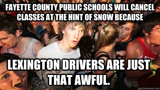 Fayette County Public Schools will cancel classes at the hint of snow because Lexington drivers are just THAT awful. - Fayette County Public Schools will cancel classes at the hint of snow because Lexington drivers are just THAT awful.  Sudden Clarity Clarence