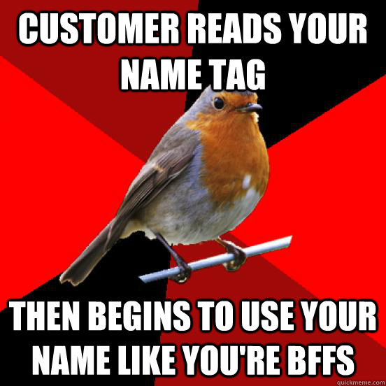 Customer reads your name tag then begins to use your name like you're bffs  retail robin