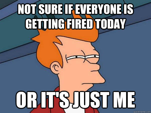 Not sure if everyone is getting fired today or it's just me - Not sure if everyone is getting fired today or it's just me  Futurama Fry