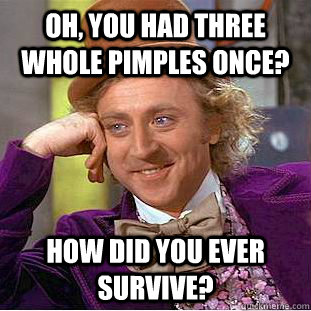 Oh, you had three whole pimples once? How did you ever survive? - Oh, you had three whole pimples once? How did you ever survive?  Condescending Wonka