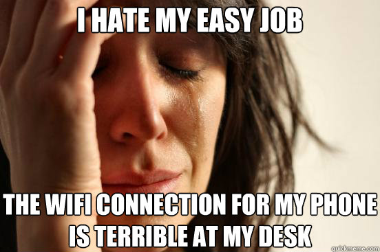 I hate my easy job The wifi connection for my phone is terrible at my desk - I hate my easy job The wifi connection for my phone is terrible at my desk  First World Problems