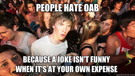 People hate oab because a joke isn't funny when it's at your own expense - People hate oab because a joke isn't funny when it's at your own expense  Sudden Clarity Clarence