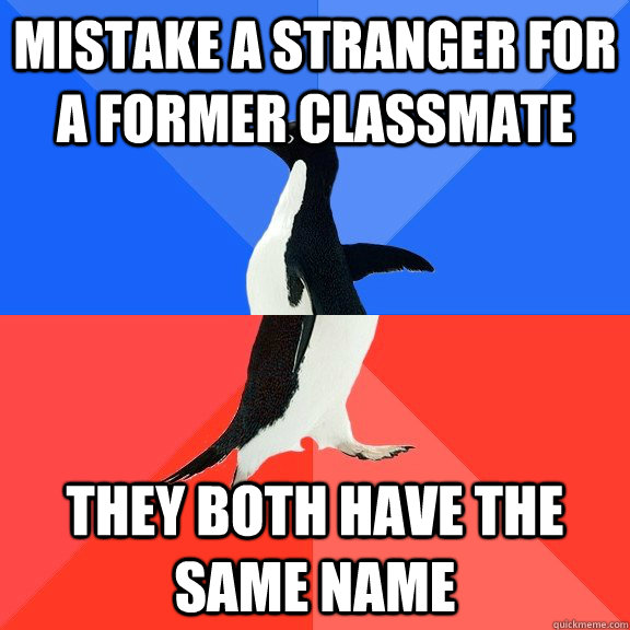 Mistake a stranger for a former classmate They both have the same name - Mistake a stranger for a former classmate They both have the same name  Socially Awkward Awesome Penguin