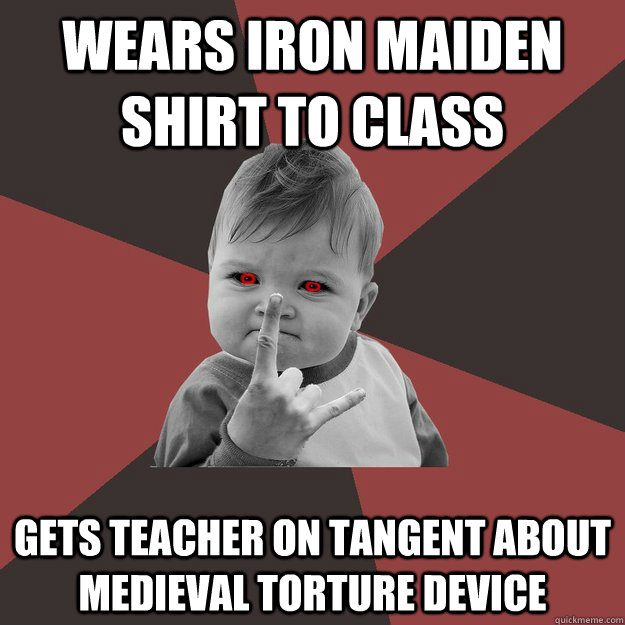 Wears Iron maiden shirt to class gets teacher on tangent about medieval torture device  - Wears Iron maiden shirt to class gets teacher on tangent about medieval torture device   Metal Success Kid