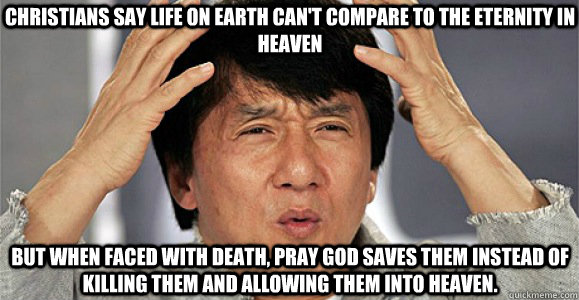 Christians say life on earth can't compare to the eternity in heaven but when faced with death, pray god saves them instead of killing them and allowing them into heaven. - Christians say life on earth can't compare to the eternity in heaven but when faced with death, pray god saves them instead of killing them and allowing them into heaven.  Confused Jackie Chan