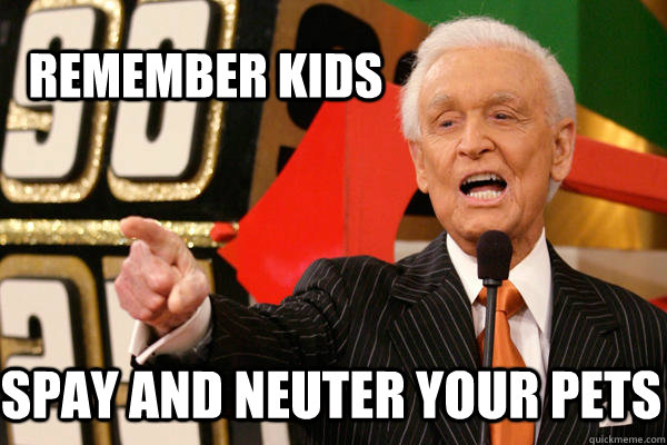 Remember kids Spay and neuter your pets - Remember kids Spay and neuter your pets  Bob Barker