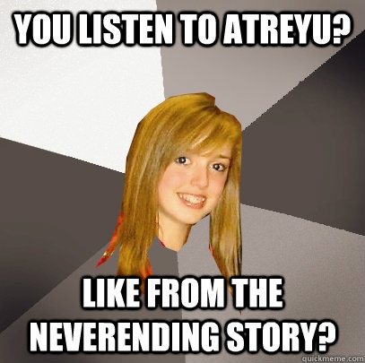 You listen to atreyu? Like from the neverending story? - You listen to atreyu? Like from the neverending story?  Musically Oblivious 8th Grader