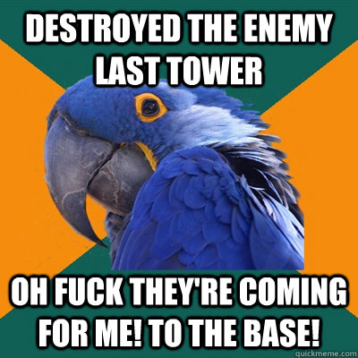 Destroyed the enemy last tower OH FUCK THEY'RE COMING FOR ME! TO THE BASE! - Destroyed the enemy last tower OH FUCK THEY'RE COMING FOR ME! TO THE BASE!  Paranoid Parrot