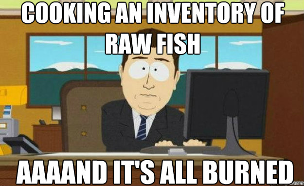 Cooking an inventory of raw fish AAAAND IT's all burned - Cooking an inventory of raw fish AAAAND IT's all burned  aaaand its gone