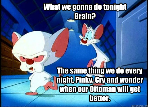 What we gonna do tonight Brain? The same thing we do every night, Pinky. Cry and wonder when our Ottoman will get better. - What we gonna do tonight Brain? The same thing we do every night, Pinky. Cry and wonder when our Ottoman will get better.  Pinky and the Brain