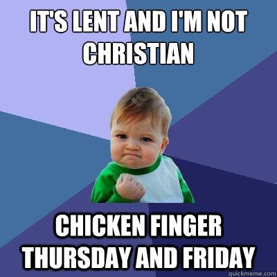 It's lent and I'm not Christian Chicken finger Thursday and Friday - It's lent and I'm not Christian Chicken finger Thursday and Friday  Success Kid