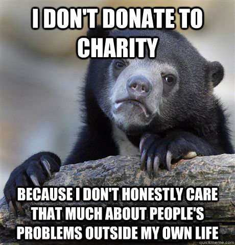 I don't donate to charity  Because I don't honestly care that much about people's problems outside my own life - I don't donate to charity  Because I don't honestly care that much about people's problems outside my own life  Confession Bear