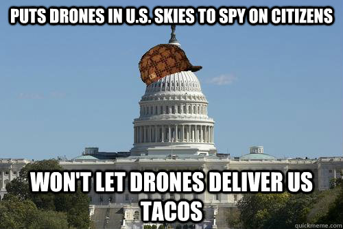 Puts drones in U.S. skies to spy on citizens Won't let drones deliver us tacos