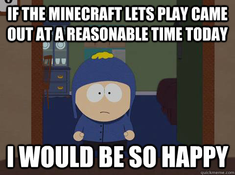If the minecraft lets play came out at a reasonable time today i would be so happy - If the minecraft lets play came out at a reasonable time today i would be so happy  Craig would be so happy