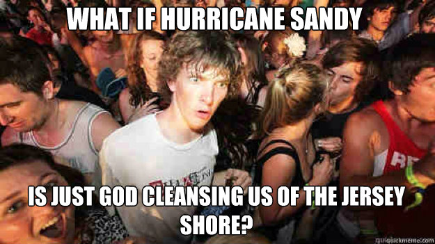 what if hurricane sandy is just god cleansing us of the jersey shore? - what if hurricane sandy is just god cleansing us of the jersey shore?  Misc