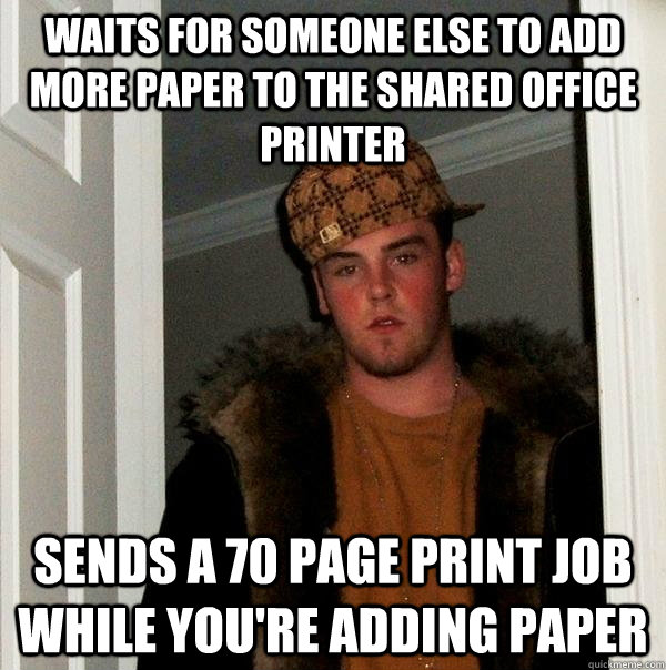 Waits for someone else to add more paper to the shared office printer sends a 70 page print job while you're adding paper - Waits for someone else to add more paper to the shared office printer sends a 70 page print job while you're adding paper  Scumbag Steve
