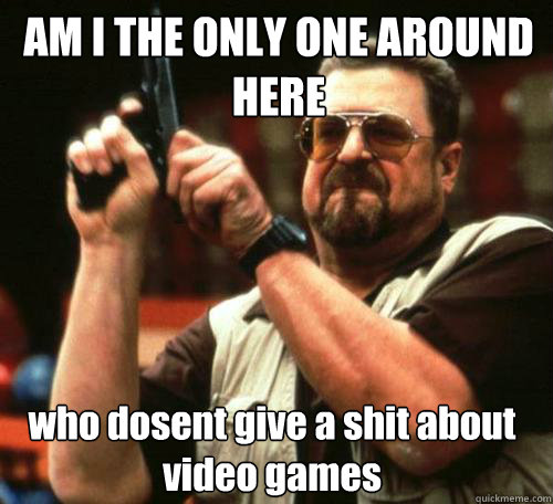 AM I THE ONLY ONE AROUND HERE who dosent give a shit about video games - AM I THE ONLY ONE AROUND HERE who dosent give a shit about video games  Misc