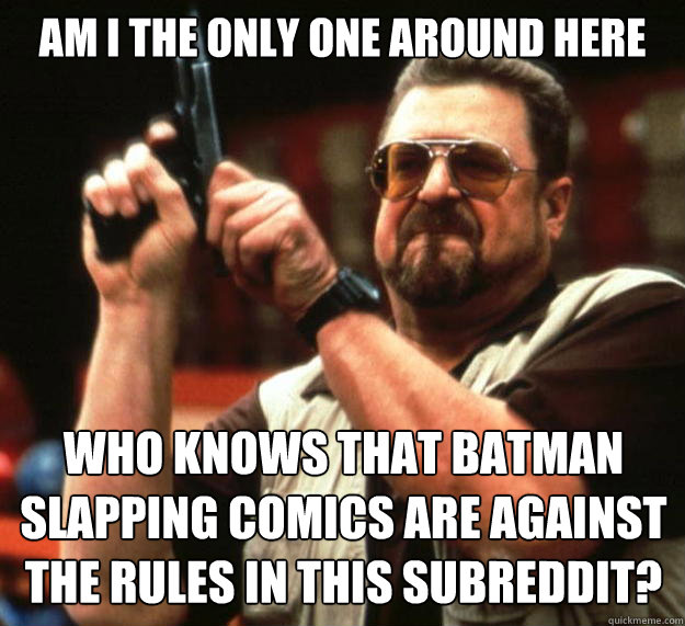 am I the only one around here Who knows that batman slapping comics are against the rules in this subreddit? - am I the only one around here Who knows that batman slapping comics are against the rules in this subreddit?  Angry Walter
