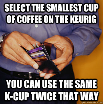 Select the smallest cup of coffee on the keurig You can use the same k-cup twice that way  Frugal Father