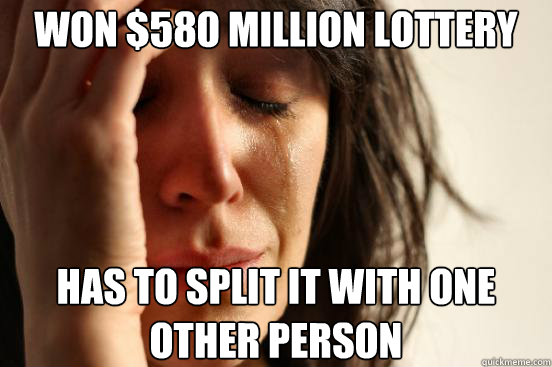 WON $580 MILLION LOTTERY HAS TO SPLIT IT WITH ONE OTHER PERSON - WON $580 MILLION LOTTERY HAS TO SPLIT IT WITH ONE OTHER PERSON  First World Problems